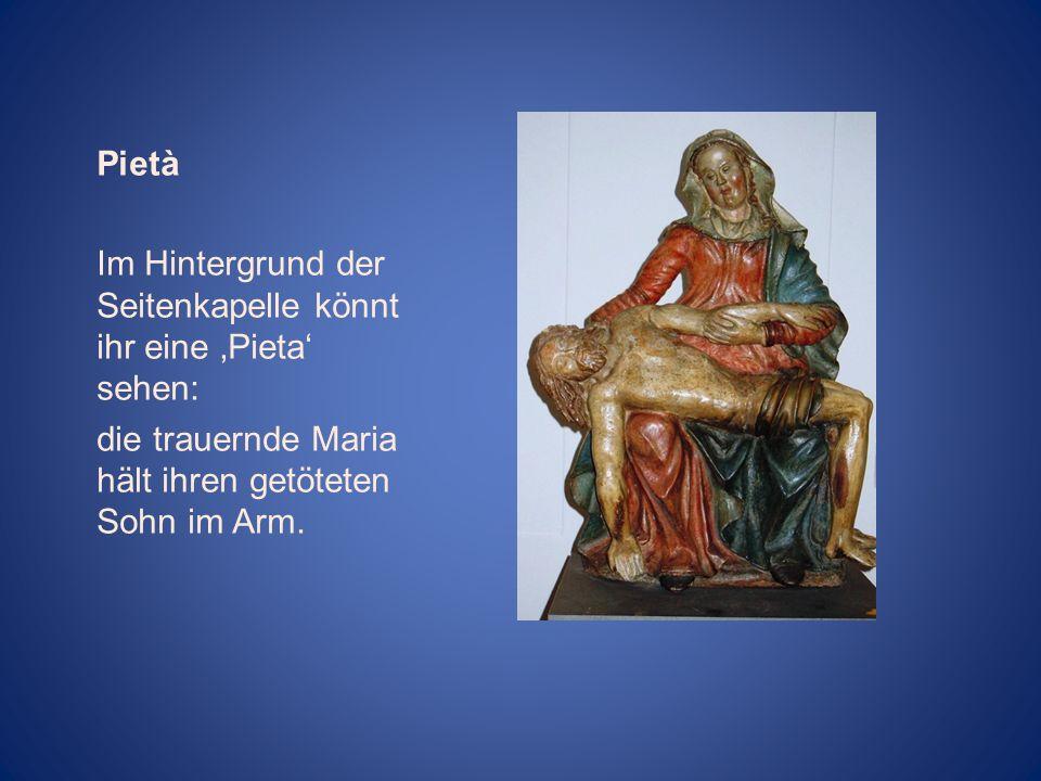 Pietà Im Hintergrund der Seitenkapelle könnt ihr eine 'Pieta' sehen: die trauernde Maria hält ihren getöteten Sohn im Arm.
