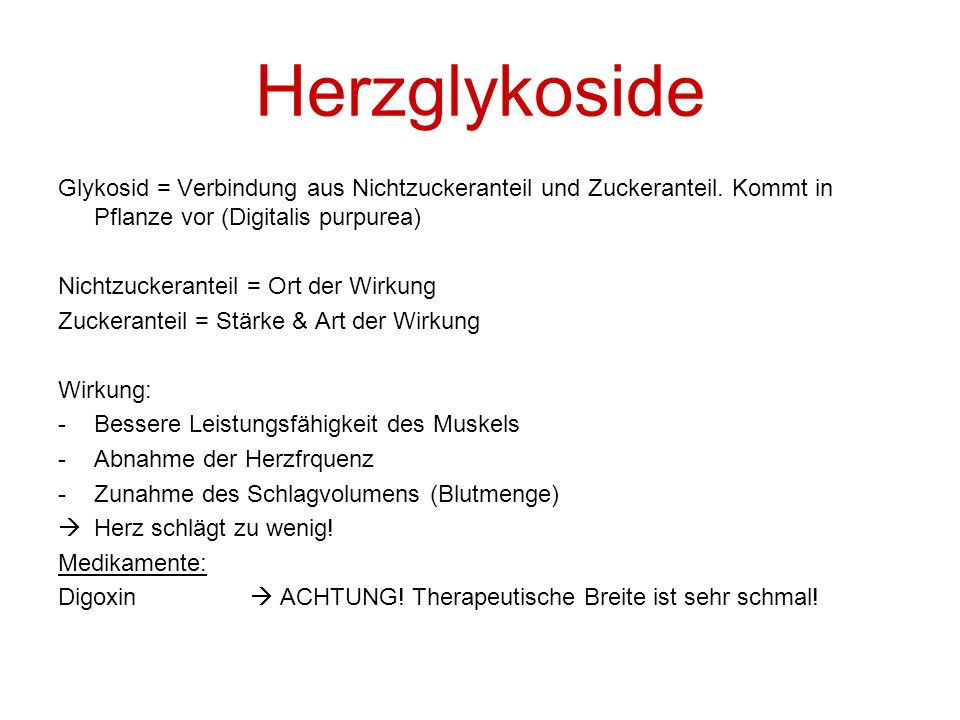 Herzglykoside Glykosid = Verbindung aus Nichtzuckeranteil und Zuckeranteil. Kommt in Pflanze vor (Digitalis purpurea)
