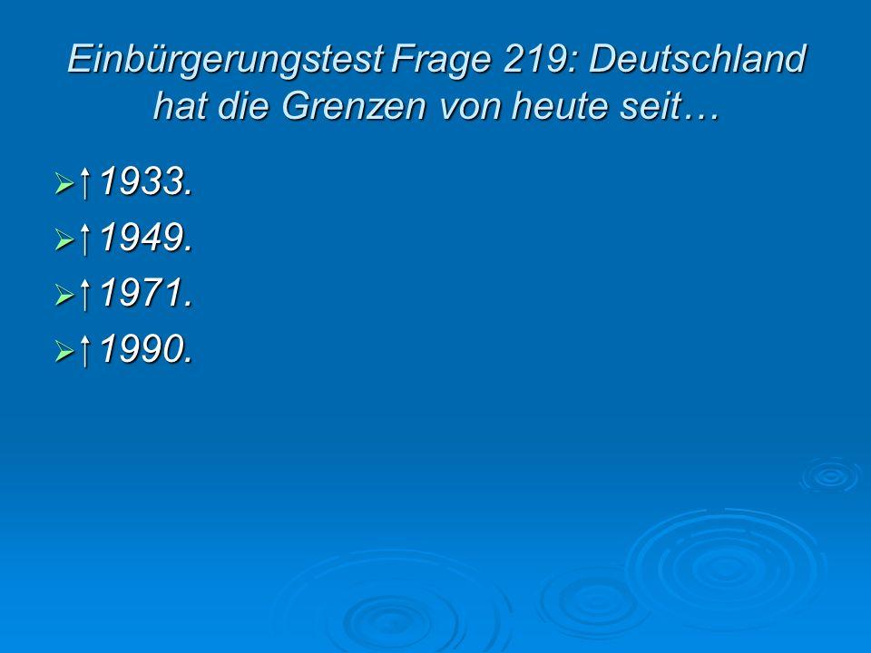 Einbürgerungstest Frage 219: Deutschland hat die Grenzen von heute seit…