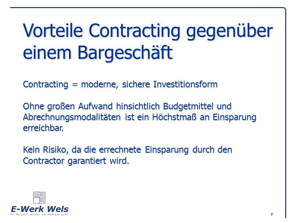 Vorteile Contracting gegenüber einem Bargeschäft Contracting = moderne, sichere Investitionsform Ohne großen Aufwand hinsichtlich Budgetmittel und Abrechnungsmodalitäten ist ein Höchstmaß an Einsparung erreichbar.