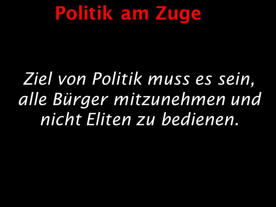 Politik am Zuge Ziel von Politik muss es sein, alle Bürger mitzunehmen und nicht Eliten zu bedienen.