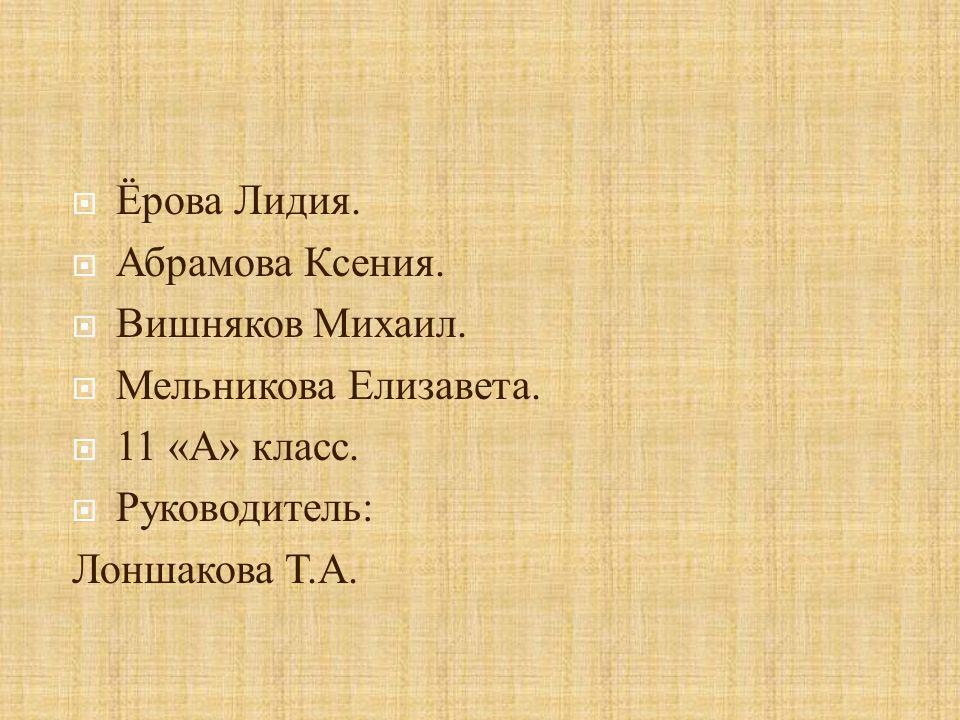 Ёрова Лидия. Абрамова Ксения. Вишняков Михаил. Мельникова Елизавета. 11 «А» класс. Руководитель: