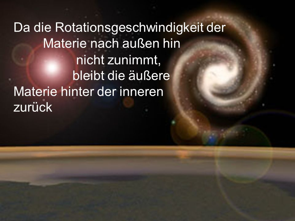 Da die Rotationsgeschwindigkeit der Materie nach außen hin
