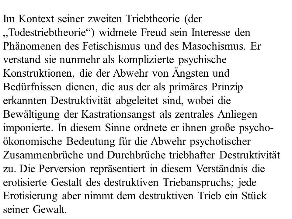 """Im Kontext seiner zweiten Triebtheorie (der """"Todestriebtheorie ) widmete Freud sein Interesse den Phänomenen des Fetischismus und des Masochismus."""