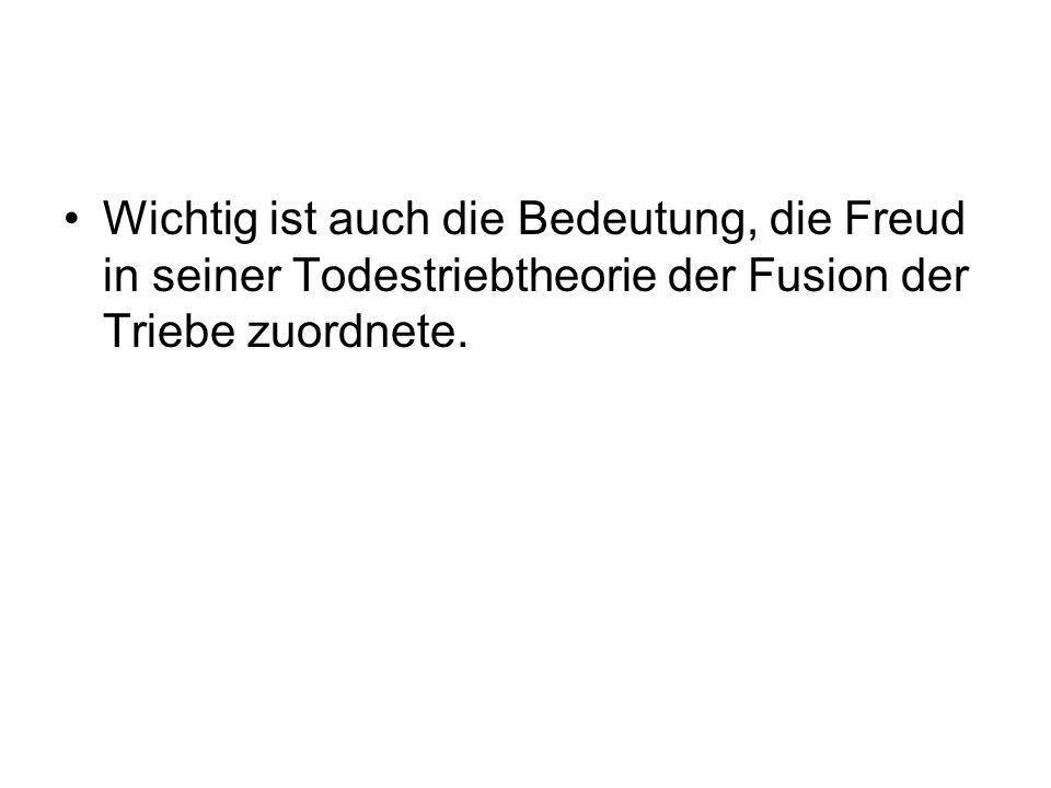 Wichtig ist auch die Bedeutung, die Freud in seiner Todestriebtheorie der Fusion der Triebe zuordnete.