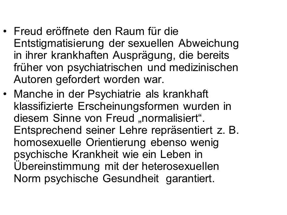 Freud eröffnete den Raum für die Entstigmatisierung der sexuellen Abweichung in ihrer krankhaften Ausprägung, die bereits früher von psychiatrischen und medizinischen Autoren gefordert worden war.