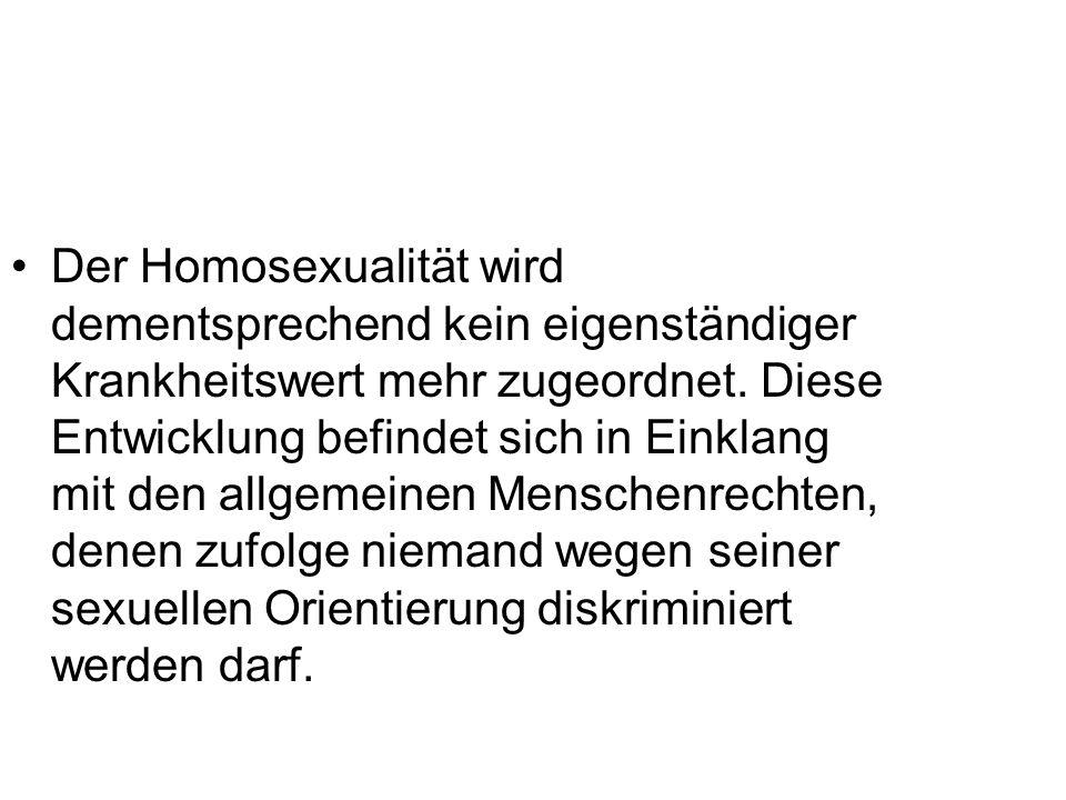 Der Homosexualität wird dementsprechend kein eigenständiger Krankheitswert mehr zugeordnet.