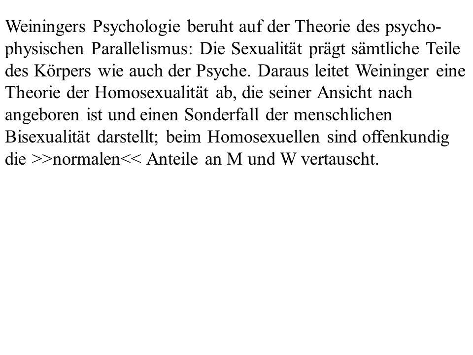 Weiningers Psychologie beruht auf der Theorie des psycho-physischen Parallelismus: Die Sexualität prägt sämtliche Teile des Körpers wie auch der Psyche.