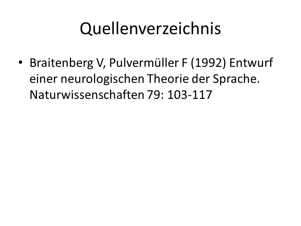 Quellenverzeichnis Braitenberg V, Pulvermüller F (1992) Entwurf einer neurologischen Theorie der Sprache.