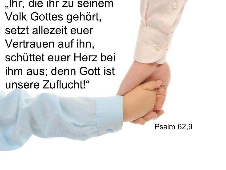 """""""Ihr, die ihr zu seinem Volk Gottes gehört, setzt allezeit euer Vertrauen auf ihn, schüttet euer Herz bei ihm aus; denn Gott ist unsere Zuflucht!"""