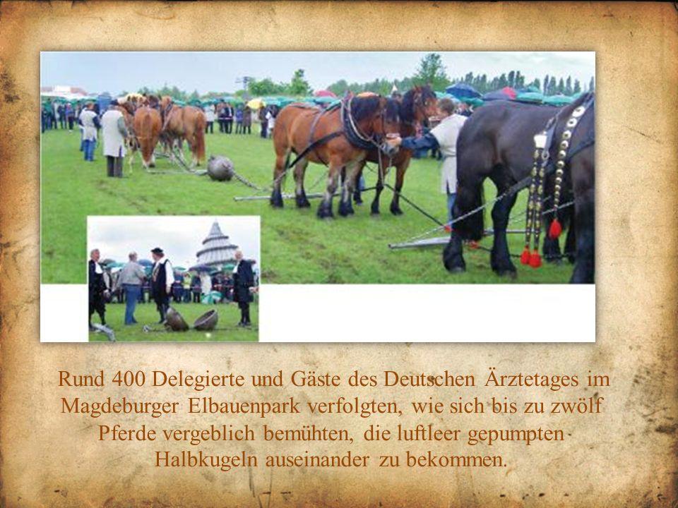 Rund 400 Delegierte und Gäste des Deutschen Ärztetages im Magdeburger Elbauenpark verfolgten, wie sich bis zu zwölf Pferde vergeblich bemühten, die luftleer gepumpten Halbkugeln auseinander zu bekommen.