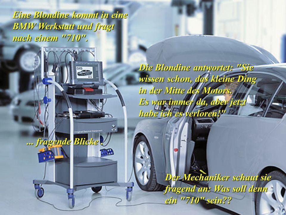 Eine Blondine kommt in eine BMW Werkstatt und fragt nach einem 710 .