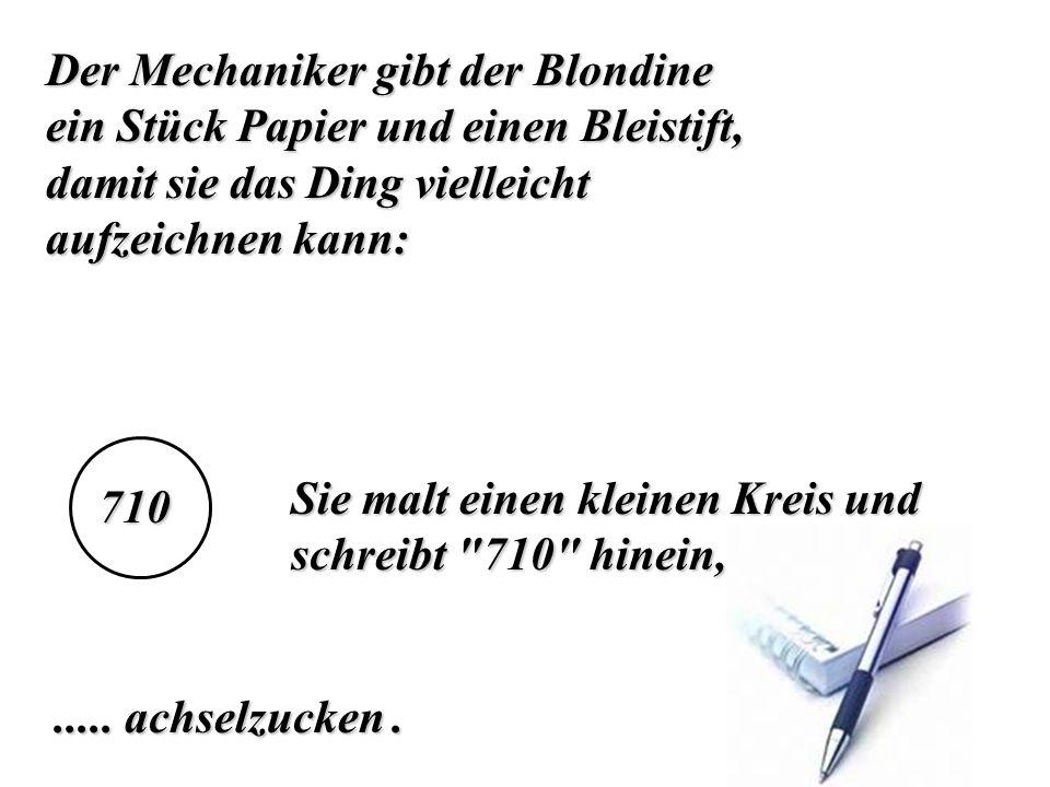 Der Mechaniker gibt der Blondine ein Stück Papier und einen Bleistift, damit sie das Ding vielleicht aufzeichnen kann: