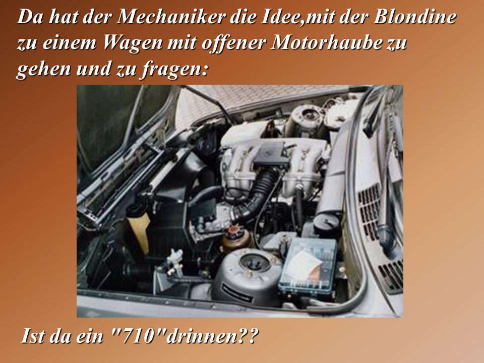 Da hat der Mechaniker die Idee,mit der Blondine zu einem Wagen mit offener Motorhaube zu gehen und zu fragen: