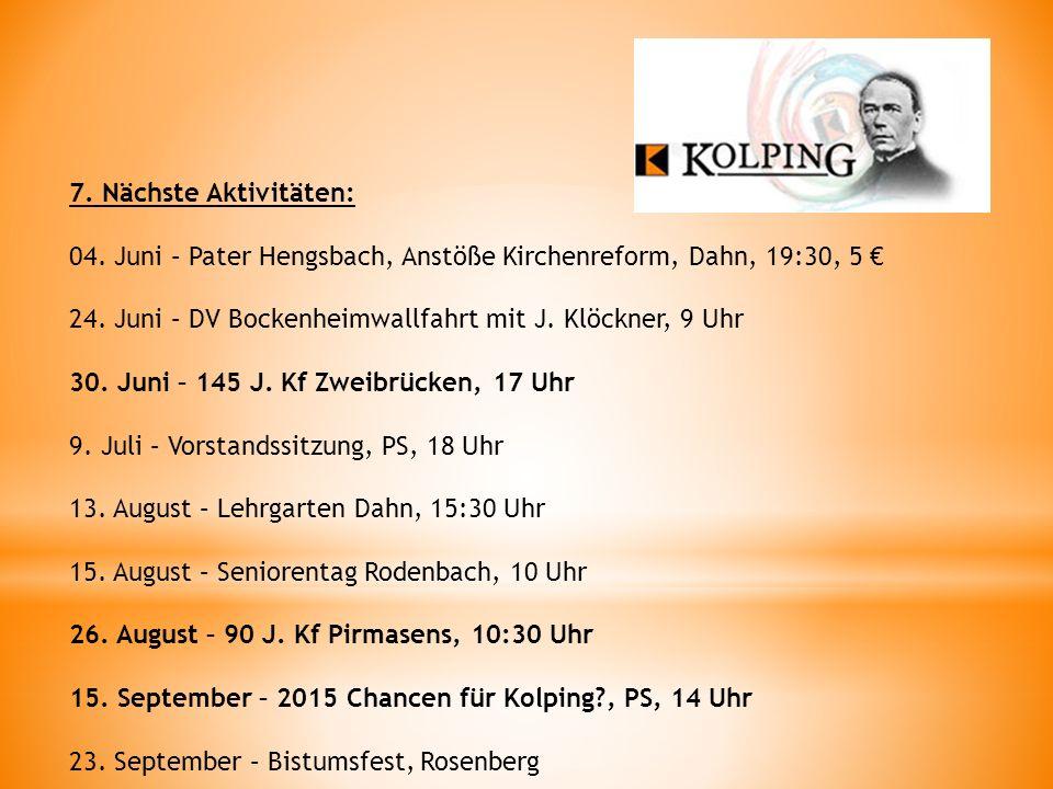 7. Nächste Aktivitäten: 04. Juni – Pater Hengsbach, Anstöße Kirchenreform, Dahn, 19:30, 5 € 24. Juni – DV Bockenheimwallfahrt mit J. Klöckner, 9 Uhr.
