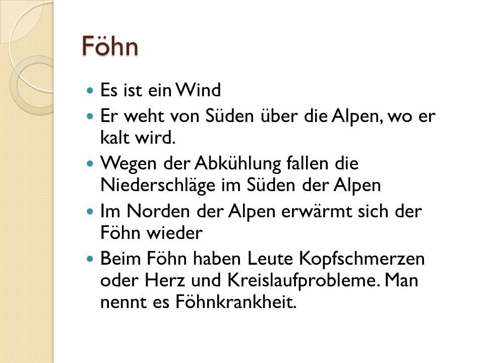 Föhn Es ist ein Wind. Er weht von Süden über die Alpen, wo er kalt wird. Wegen der Abkühlung fallen die Niederschläge im Süden der Alpen.