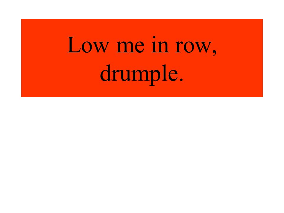 Low me in row, drumple.