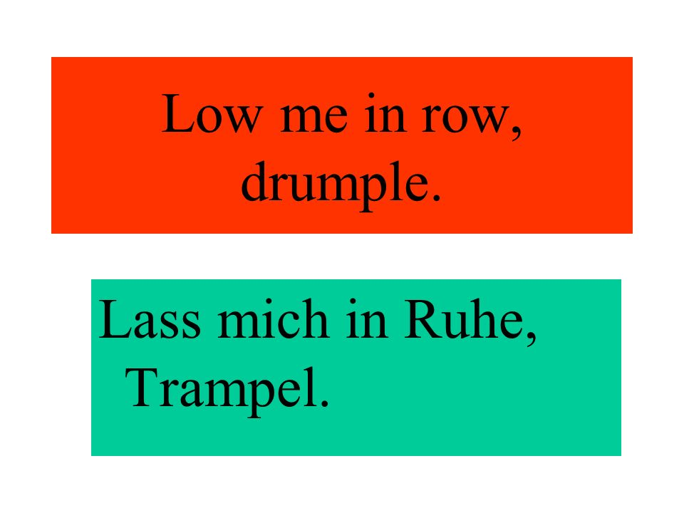 Low me in row, drumple. Lass mich in Ruhe, Trampel.