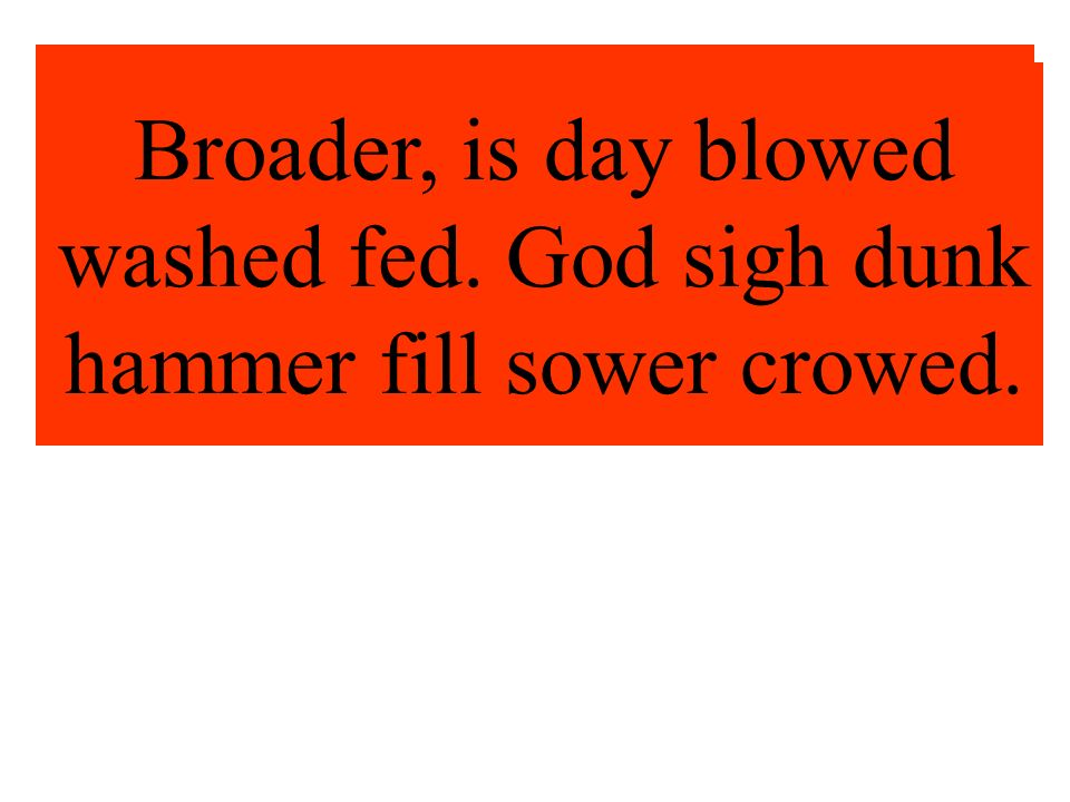 Broader, is day blowed washed fed