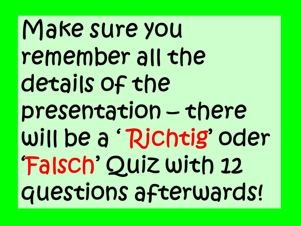 Make sure you remember all the details of the presentation – there will be a ' Richtig' oder 'Falsch' Quiz with 12 questions afterwards!