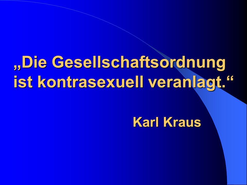 """""""Die Gesellschaftsordnung ist kontrasexuell veranlagt. Karl Kraus"""