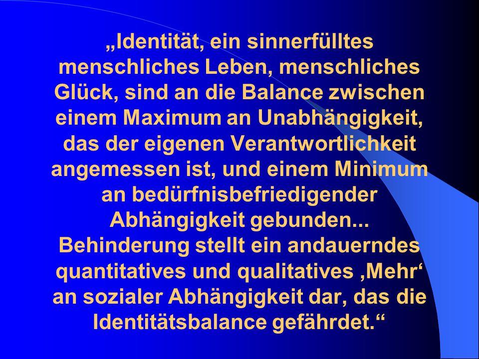 """""""Identität, ein sinnerfülltes menschliches Leben, menschliches Glück, sind an die Balance zwischen einem Maximum an Unabhängigkeit, das der eigenen Verantwortlichkeit angemessen ist, und einem Minimum an bedürfnisbefriedigender Abhängigkeit gebunden..."""