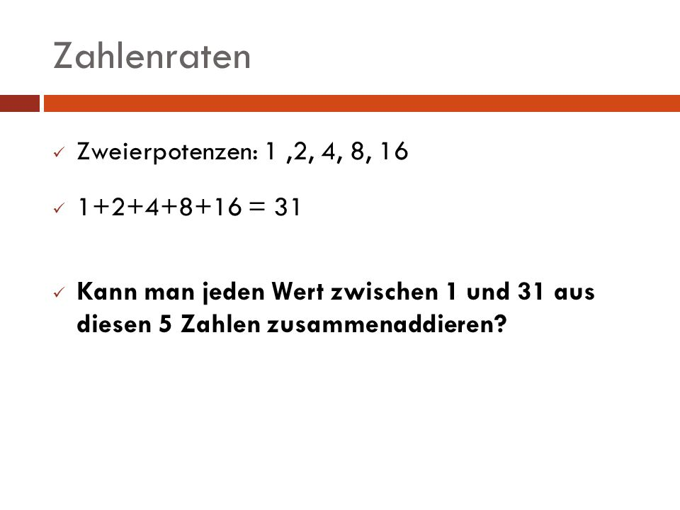 Zahlenraten Zweierpotenzen: 1 ,2, 4, 8, 16 1+2+4+8+16 = 31