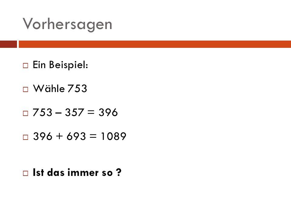 Vorhersagen Ein Beispiel: Wähle 753 753 – 357 = 396 396 + 693 = 1089