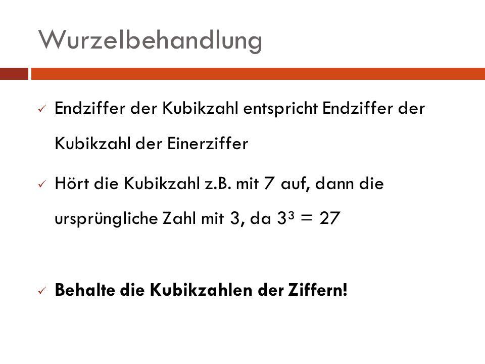 Wurzelbehandlung Endziffer der Kubikzahl entspricht Endziffer der Kubikzahl der Einerziffer.