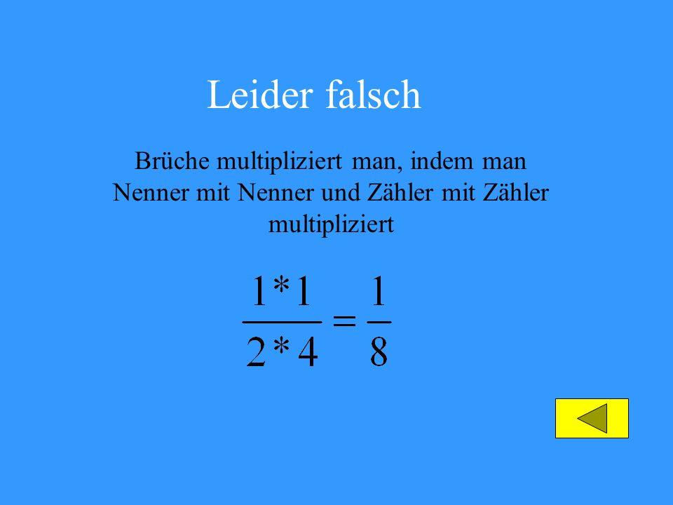 Leider falsch Brüche multipliziert man, indem man Nenner mit Nenner und Zähler mit Zähler multipliziert.