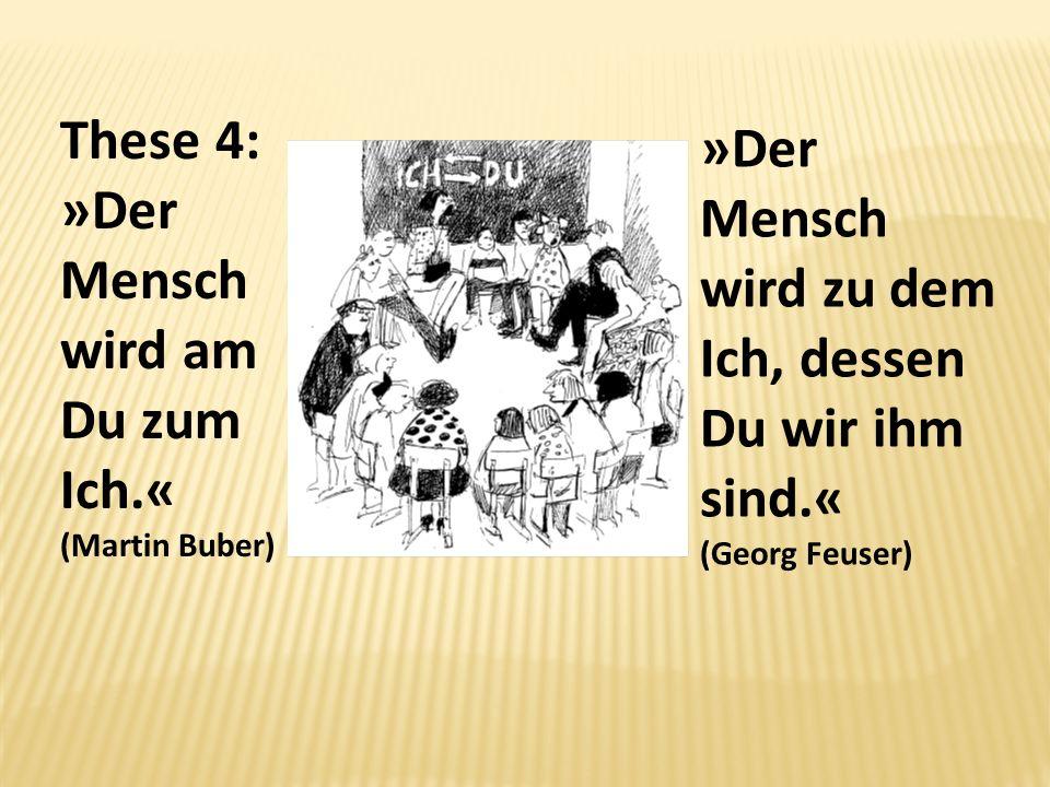 These 4: »Der Mensch wird am Du zum Ich.« (Martin Buber)