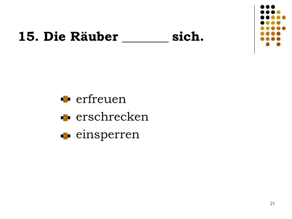 15. Die Räuber _______ sich.