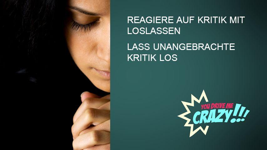 REAGIERE AUF KRITIK MIT LOSLASSEN LASS UNANGEBRACHTE KRITIK LOS