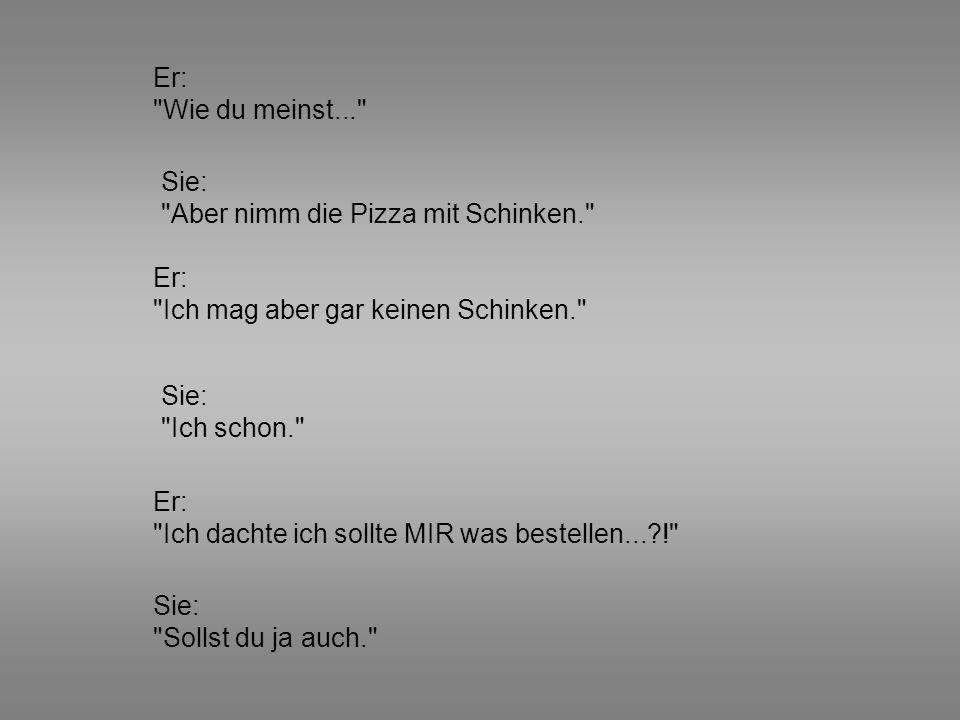 Er: Wie du meinst... Sie: Aber nimm die Pizza mit Schinken. Er: Ich mag aber gar keinen Schinken.