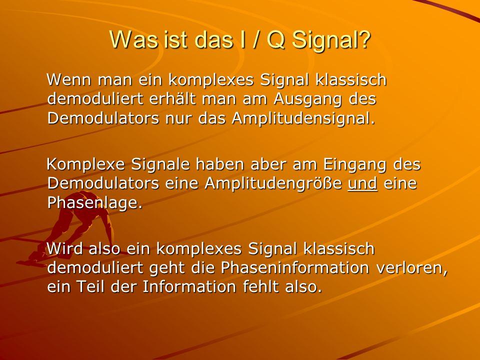 Was ist das I / Q Signal Wenn man ein komplexes Signal klassisch demoduliert erhält man am Ausgang des Demodulators nur das Amplitudensignal.