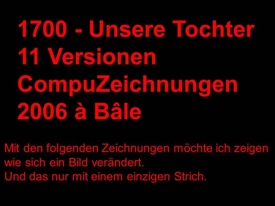 1700 - Unsere Tochter 11 Versionen CompuZeichnungen 2006 à Bâle
