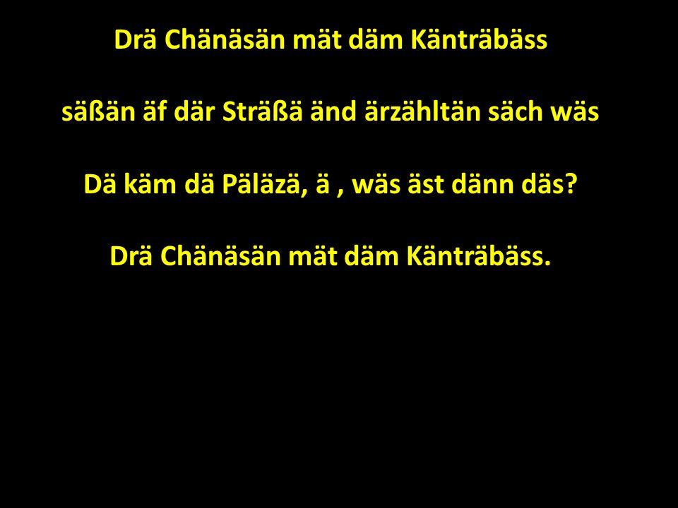 Drä Chänäsän mät däm Känträbäss