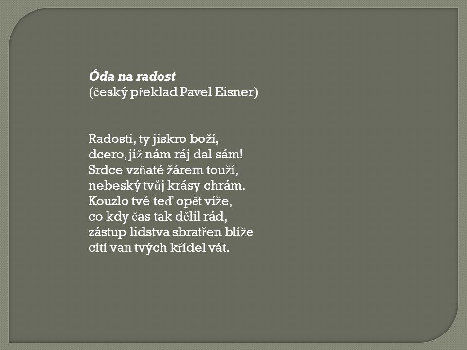 Óda na radost (český překlad Pavel Eisner) Radosti, ty jiskro boží, dcero, již nám ráj dal sám! Srdce vzňaté žárem touží,