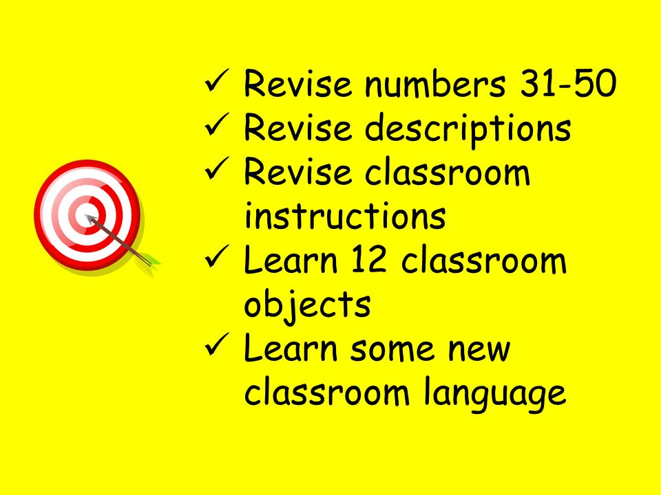 Revise numbers 31-50 Revise descriptions. Revise classroom instructions. Learn 12 classroom objects.