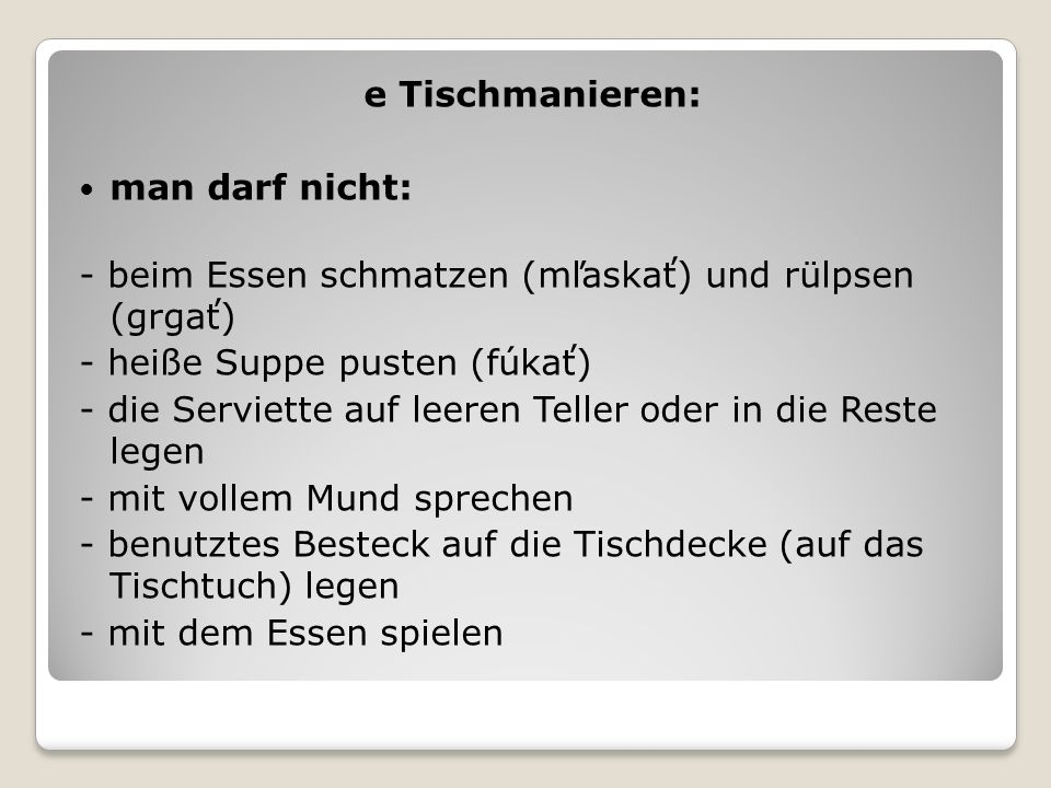 e Tischmanieren: man darf nicht: - beim Essen schmatzen (mľaskať) und rülpsen (grgať) - heiße Suppe pusten (fúkať)