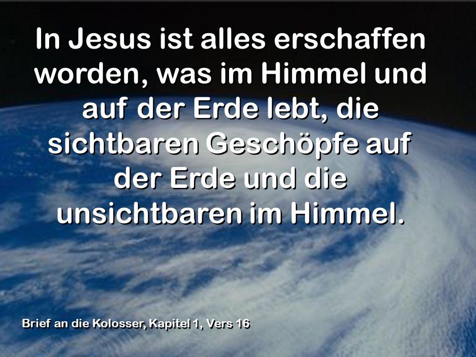 In Jesus ist alles erschaffen worden, was im Himmel und auf der Erde lebt, die sichtbaren Geschöpfe auf der Erde und die unsichtbaren im Himmel.
