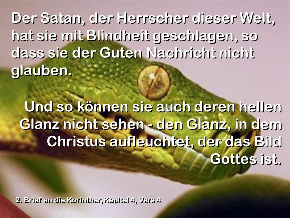 Der Satan, der Herrscher dieser Welt, hat sie mit Blindheit geschlagen, so dass sie der Guten Nachricht nicht glauben.