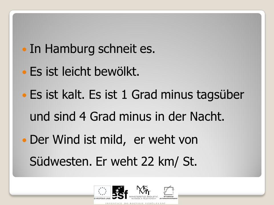 In Hamburg schneit es. Es ist leicht bewölkt. Es ist kalt. Es ist 1 Grad minus tagsüber und sind 4 Grad minus in der Nacht.