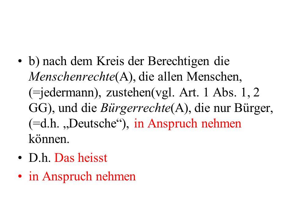"""b) nach dem Kreis der Berechtigen die Menschenrechte(A), die allen Menschen, (=jedermann), zustehen(vgl. Art. 1 Abs. 1, 2 GG), und die Bürgerrechte(A), die nur Bürger, (=d.h. """"Deutsche ), in Anspruch nehmen können."""