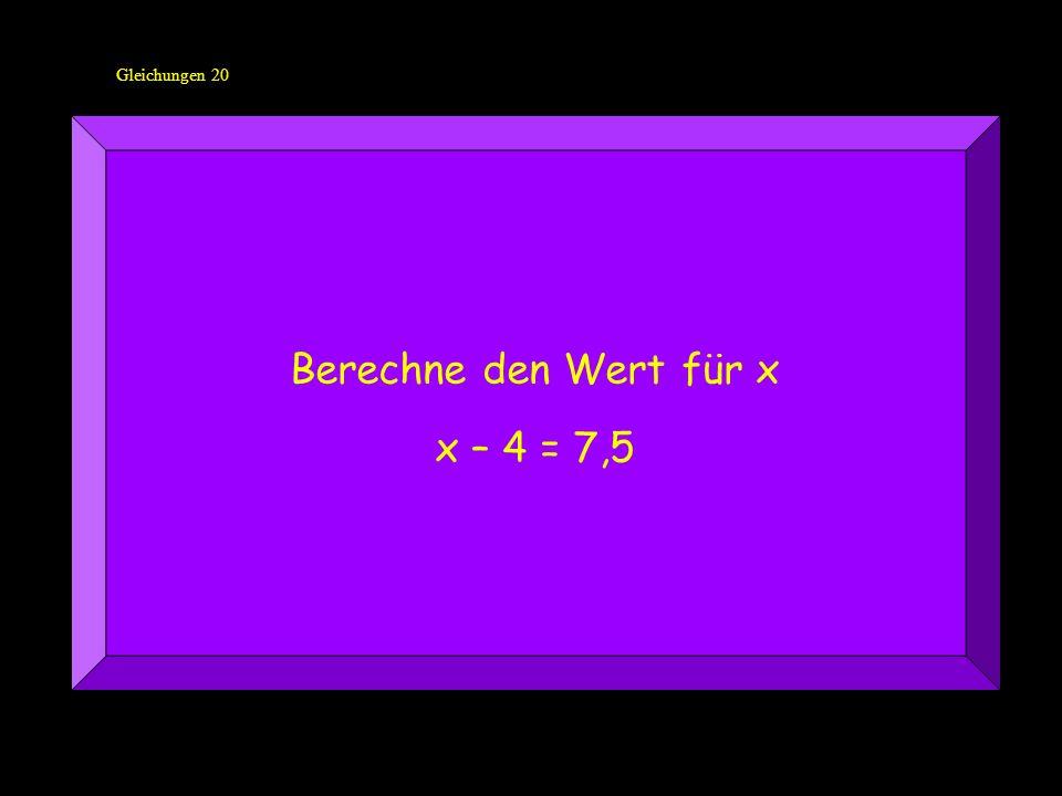 Gleichungen 20 Berechne den Wert für x x – 4 = 7,5