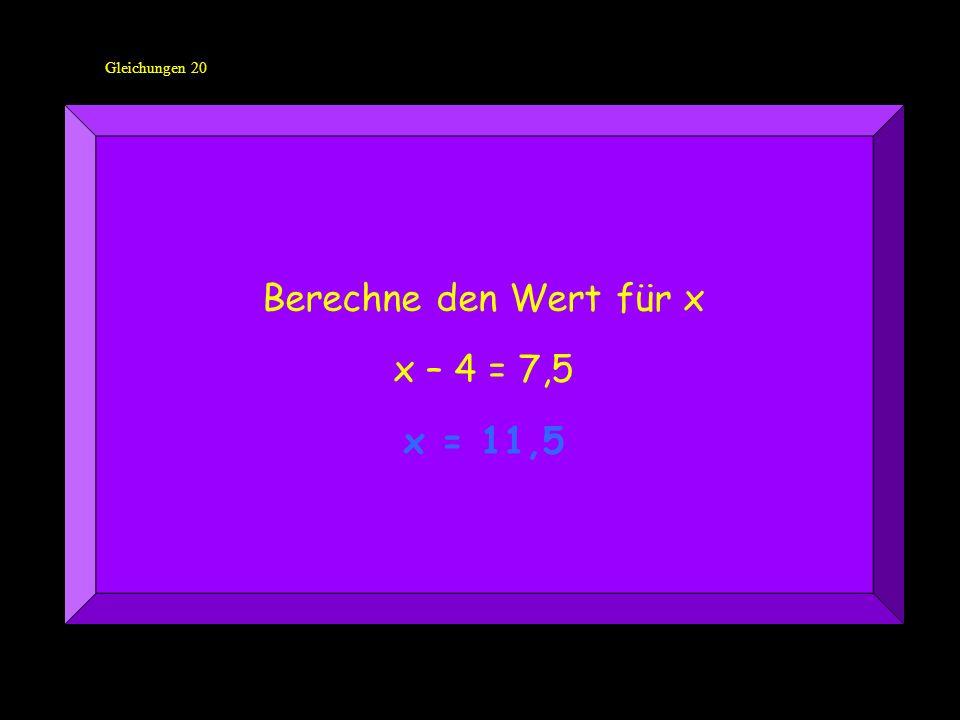 Gleichungen 20 Berechne den Wert für x x – 4 = 7,5 x = 11,5