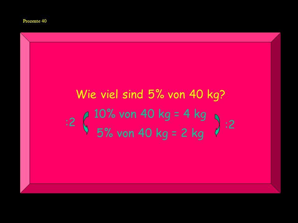 Wie viel sind 5% von 40 kg 10% von 40 kg = 4 kg 5% von 40 kg = 2 kg