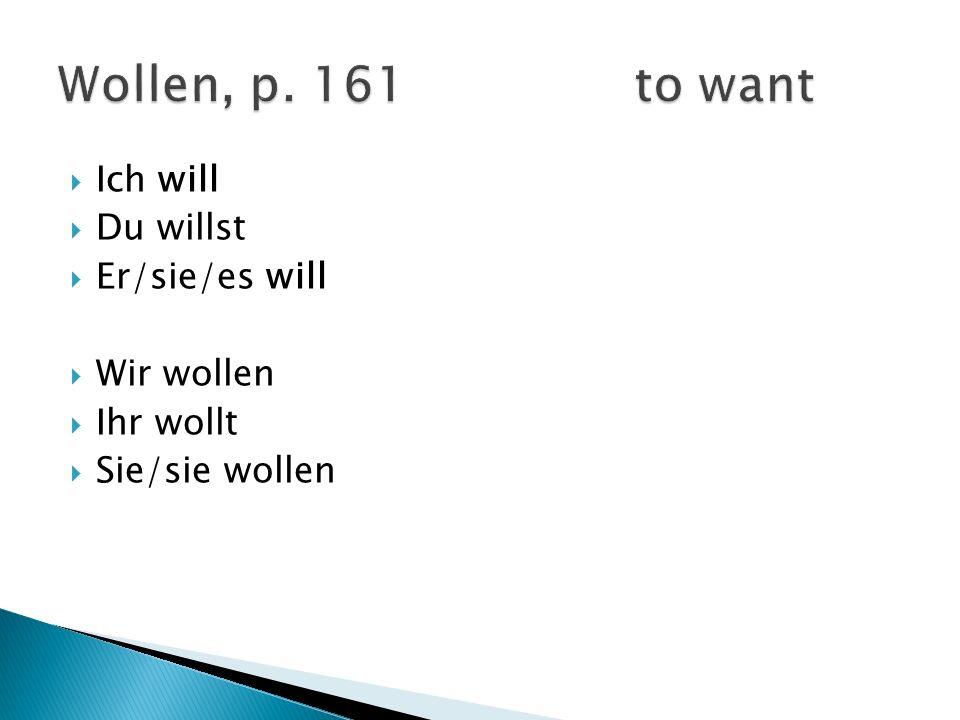 Wollen, p. 161 to want Ich will Du willst Er/sie/es will Wir wollen