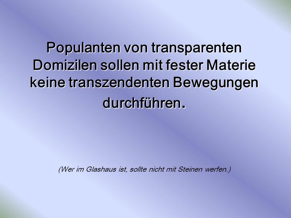 Populanten von transparenten Domizilen sollen mit fester Materie keine transzendenten Bewegungen durchführen.
