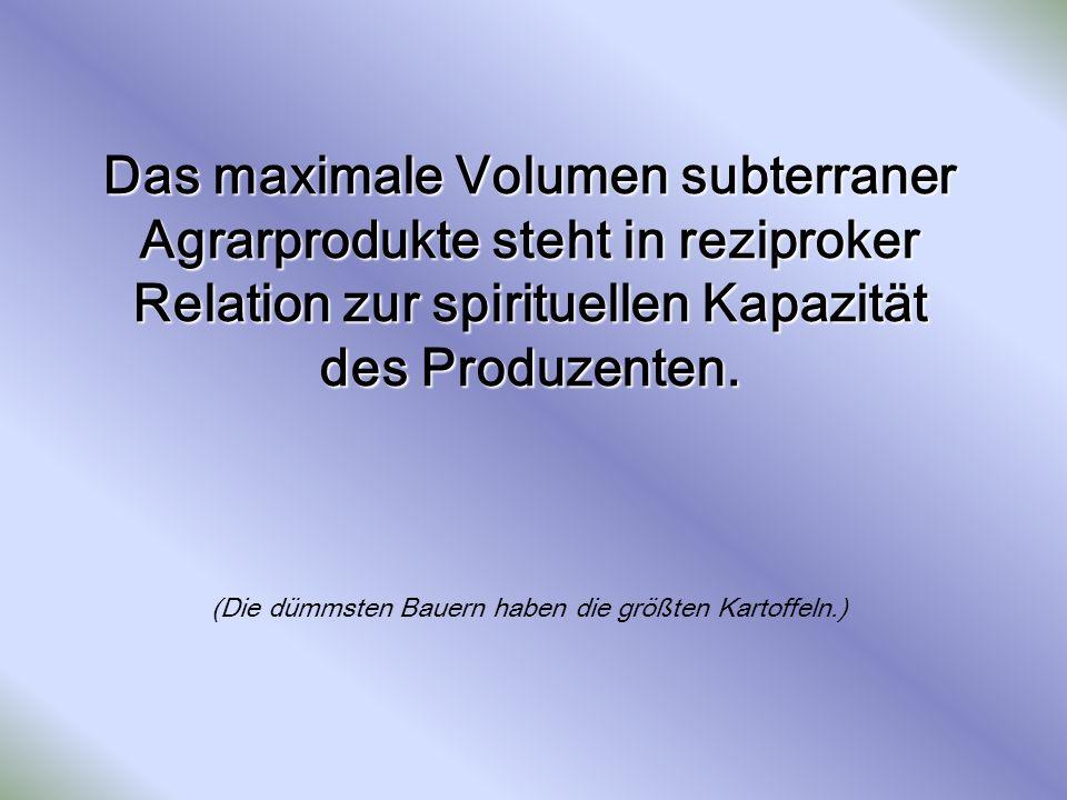 Das maximale Volumen subterraner Agrarprodukte steht in reziproker Relation zur spirituellen Kapazität des Produzenten.